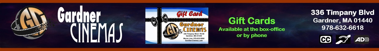 Gardner Cinemas 336 Timpany Blvd Route 68 Gardner, MA 01440    														Our Movie Line Phone # is (978)632-9000 and our Manager Phone # is (978)632-6618 -  														Closed Captioning and Audio Descriptive Available at this Establishment
